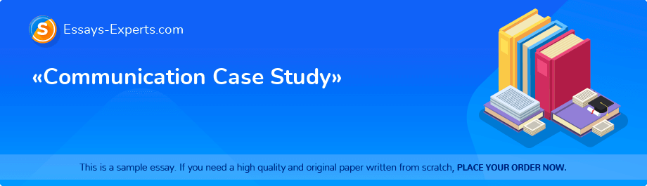 Free Essay Sample «Communication Case Study»